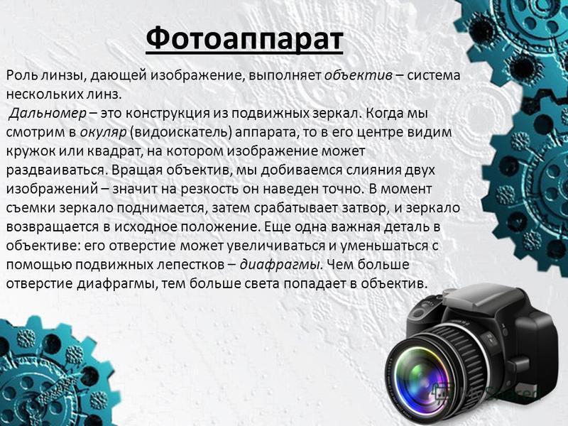 Фотоаппарат Роль линзы, дающей изображение, выполняет объектив – система нескольких линз. Дальномер – это конструкция из подвижных зеркал. Когда мы смотрим в окуляр (видоискатель) аппарата, то в его центре видим кружок или квадрат, на котором изображ