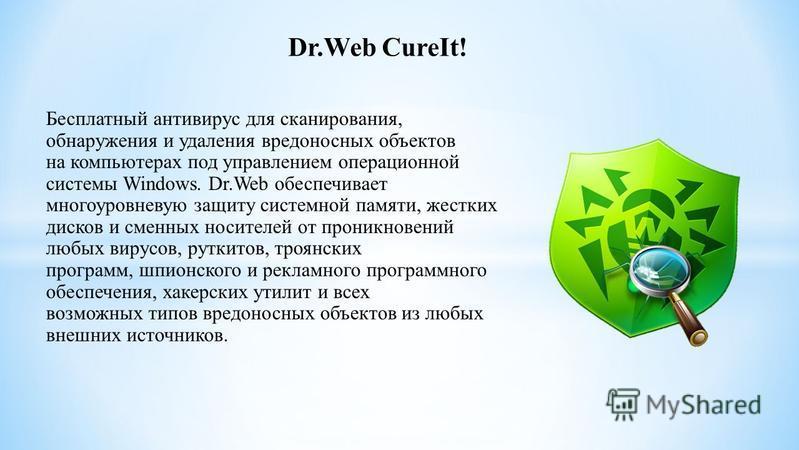 Dr.Web CureIt! Бесплатный антивирус для сканирования, обнаружения и удаления вредоносных объектов на компьютерах под управлением операционной системы Windows. Dr.Web обеспечивает многоуровневую защиту системной памяти, жестких дисков и сменных носите