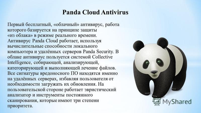 Panda Cloud Antivirus Первый бесплатный, «облачный» антивирус, работа которого базируется на принципе защиты «из облака» в режиме реального времени. Антивирус Panda Cloud работает, используя вычислительные способности локального компьютера и удалённы