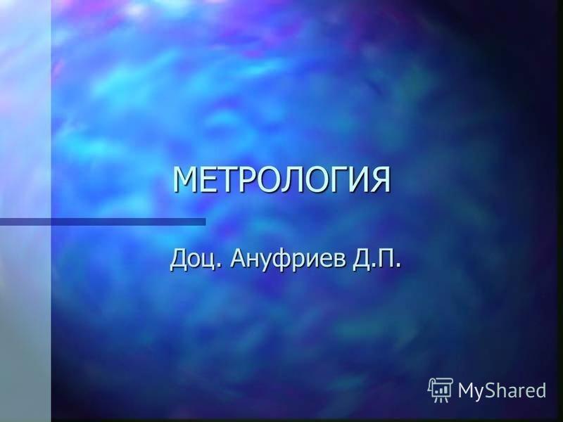 МЕТРОЛОГИЯ Доц. Ануфриев Д.П.