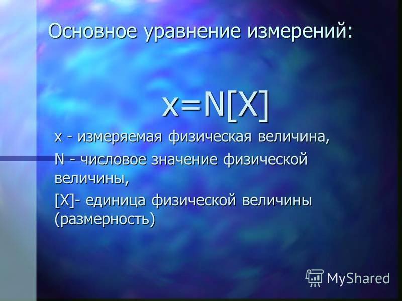 Основное уравнение измерений: x=N[X] x - измеряемая физическая величина, N - числовое значение физической величины, [X]- единица физической величины (размерность)