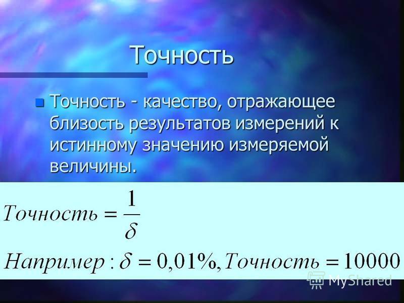 Точность n Точность - качество, отражающее близость результатов измерений к истинному значению измеряемой величины.