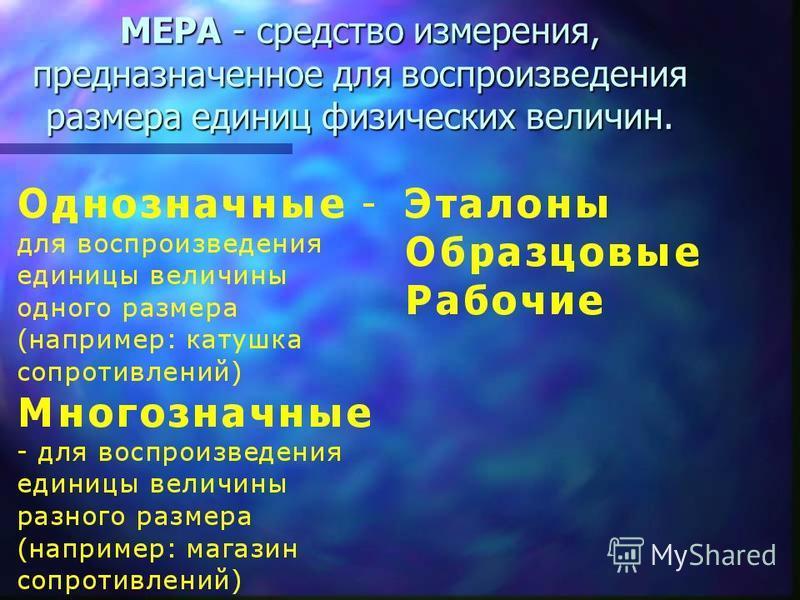 МЕРА - средство измерения, предназначенное для воспроизведения размера единиц физических величин.