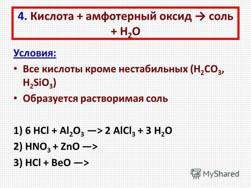 4. Кислота + амфотерный оксид соль + Н 2 О Условия: Все кислоты кроме нестабильных (H 2 CO 3, H 2 SiO 3 ) Образуется растворимая соль 1) 6 HCl + Al 2 O 3 > 2 AlCl 3 + 3 H 2 O 2) HNO 3 + ZnO > 3) HCl + BeO >
