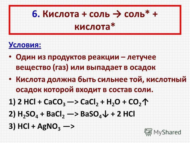 6. Кислота + соль соль* + кислота* Условия: Один из продуктов реакции – летучее вещество (газ) или выпадает в осадок Кислота должна быть сильнее той, кислотный осадок которой входит в состав соли. 1) 2 HCl + CaCO 3 > CaCl 2 + H 2 O + CO 2 1) 2 HCl +