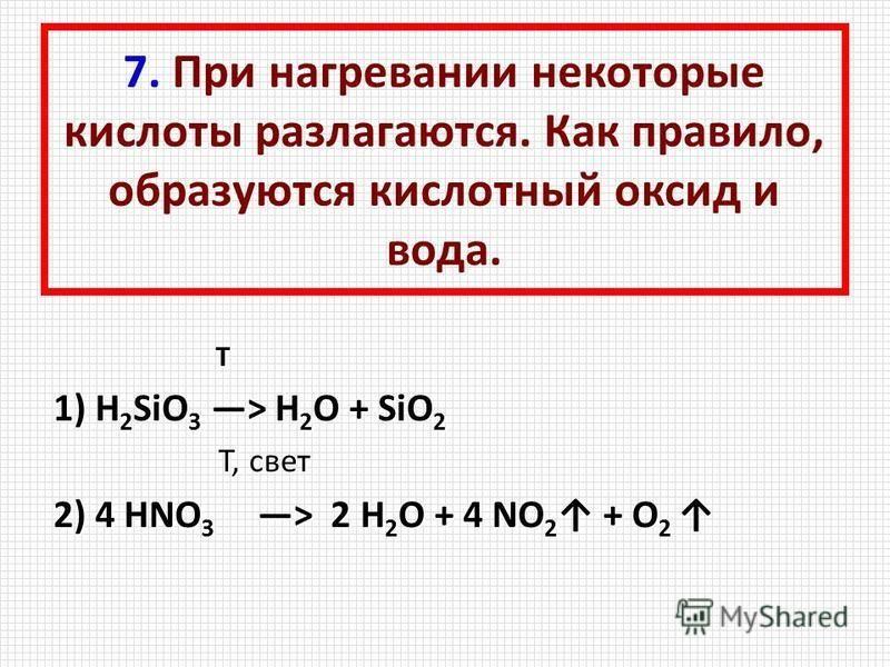 7. При нагревании некоторые кислоты разлагаются. Как правило, образуются кислотный оксид и вода. Т 1) H 2 SiO 3 > H 2 O + SiO 2 T, свет T, свет 2) 4 HNO 3 > 2 H 2 O + 4 NO 2 + O 2 2) 4 HNO 3 > 2 H 2 O + 4 NO 2 + O 2