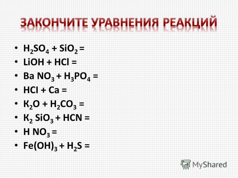 H 2 SO 4 + SiО 2 = LiОН + HCl = Ва NО 3 + H 3 PO 4 = НСI + Ca = К 2 О + H 2 CO 3 = К 2 SiО 3 + HCN = Н NО 3 = Fе(ОН) 3 + H 2 S =