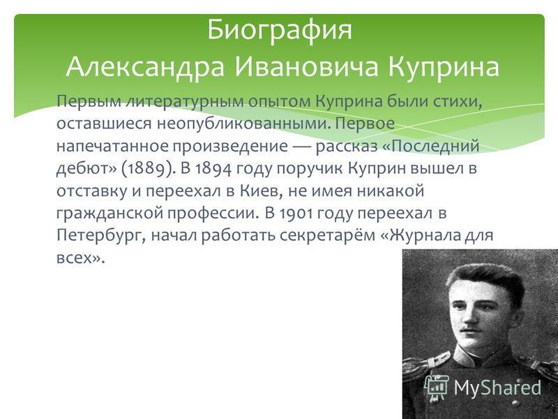 Первым литературным опытом Куприна были стихи, оставшиеся неопубликованными. Первое напечатанное произведение рассказ «Последний дебют» (1889). В 1894 году поручик Куприн вышел в отставку и переехал в Киев, не имея никакой гражданской профессии. В 19