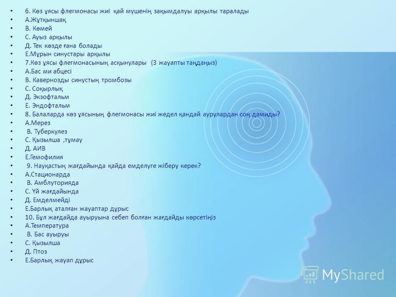 6. Көз ұясы флегмонасы жиі қай мүшенің зақымдалуы арқылы тара лады А.Жұтқыншақ В. Көмей С. Ауыз арқылы Д. Тек көзде ғана болады Е.Мұрын синус тары арқылы 7.Көз ұясы флегмонасының асқынулары (3 жауапты таңдаңыз) А.Бас ми абцесі В. Кавернозды синустың