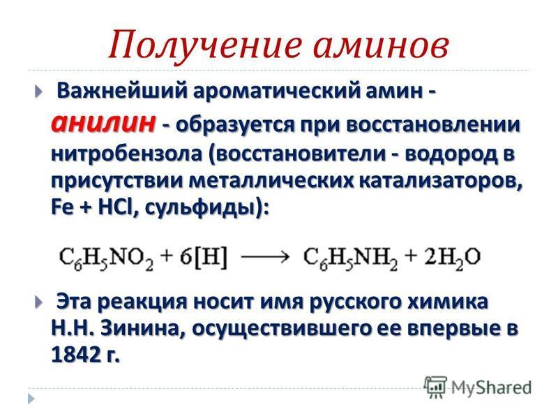 Получение аминов Важнейший ароматический амин - анилин - образуется при восстановлении нитробензола ( восстановители - водород в присутствии металлических катализаторов, Fe + HCl, сульфиды ): Важнейший ароматический амин - анилин - образуется при вос