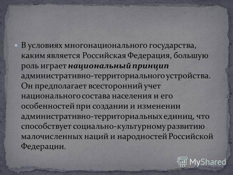 В условиях многонационального государства, каким является Российская Федерация, большую роль играет национальный принцип административно-территориального устройства. Он предполагает всесторонний учет национального состава населения и его особенностей
