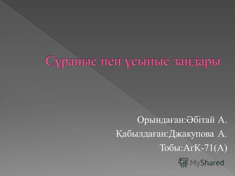 Орындаған:Әбітай А. Қабылдаған:Джакупова А. Тобы:АгК-71(А)