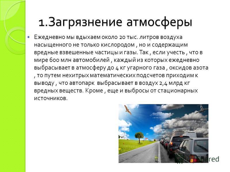 1. Загрязнение атмосферы Ежедневно мы вдыхаем около 20 тыс. литров воздуха насыщенного не только кислородом, но и содержащим вредные взвешенные частицы и газы. Так, если учесть, что в мире 600 млн автомобилей, каждый из которых ежедневно выбрасывает