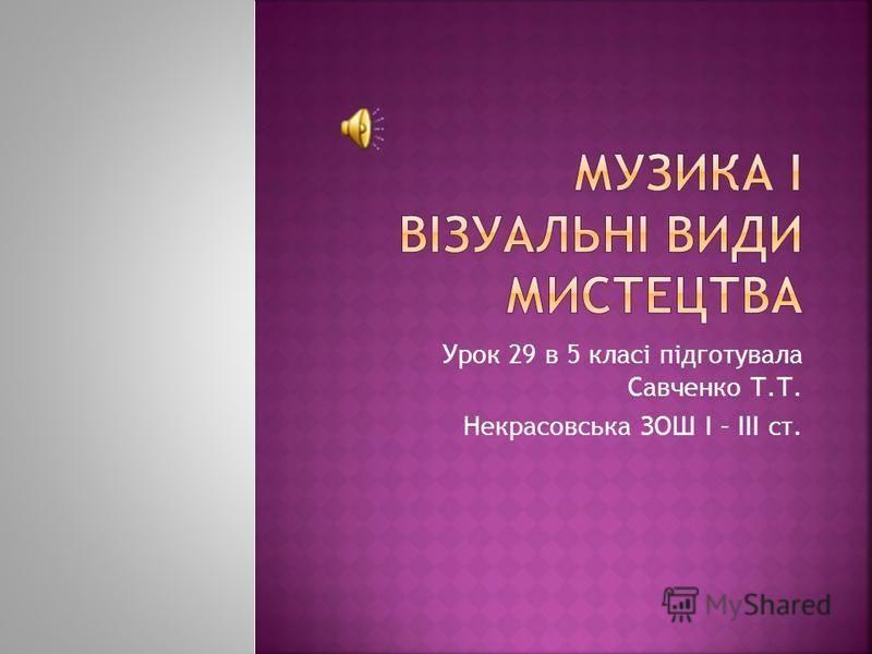 Урок 29 в 5 класі підготувала Савченко Т.Т. Некрасовська ЗОШ І – ІІІ ст.