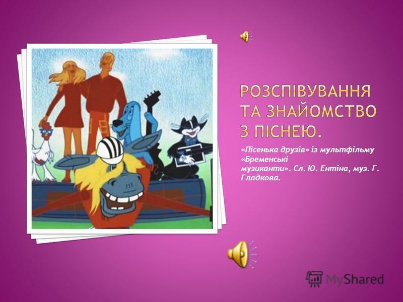 «Пісенька друзів» із мультфільму «Бременські музиканти». Сл. Ю. Ентіна, муз. Г. Гладкова.