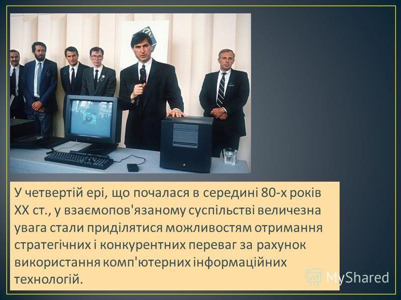 У четвертій ері, що почалася в середині 80- х років XX ст., у взаємопов ' язаному суспільстві величезна увага стали приділятися можливостям отримання стратегічних і конкурентних переваг за рахунок використання комп ' ютерних інформаційних технологій.