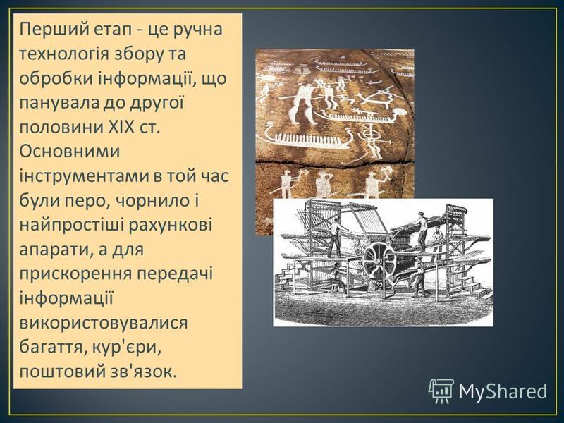 Перший етап - це ручна технологія збору та обробки інформації, що панувала до другої половини XIX ст. Основними інструментами в той час були перо, чорнило і найпростіші рахункові апарати, а для прискорення передачі інформації використовувалися багатт