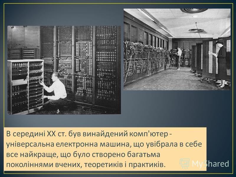 В середині XX ст. був винайдений комп ' ютер - універсальна електронна машина, що увібрала в себе все найкраще, що було створено багатьма поколіннями вчених, теоретиків і практиків.