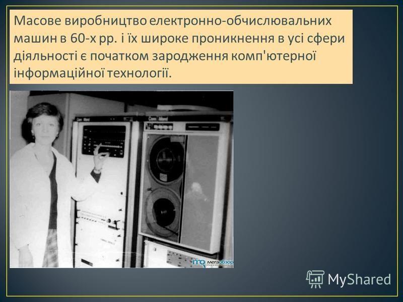 Масове виробництво електронно - обчислювальних машин в 60- х рр. і їх широке проникнення в усі сфери діяльності є початком зародження комп ' ютерної інформаційної технології.