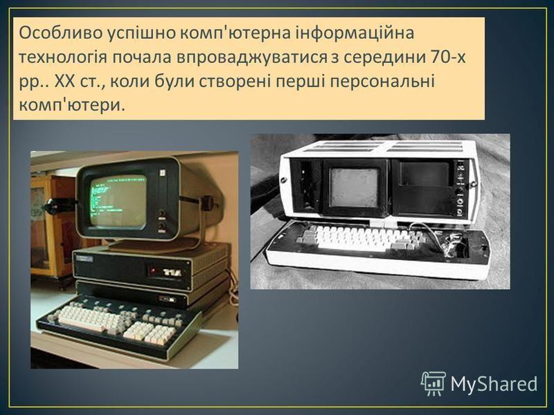 Особливо успішно комп ' ютерна інформаційна технологія почала впроваджуватися з середини 70- х рр.. XX ст., коли були створені перші персональні комп ' ютери.