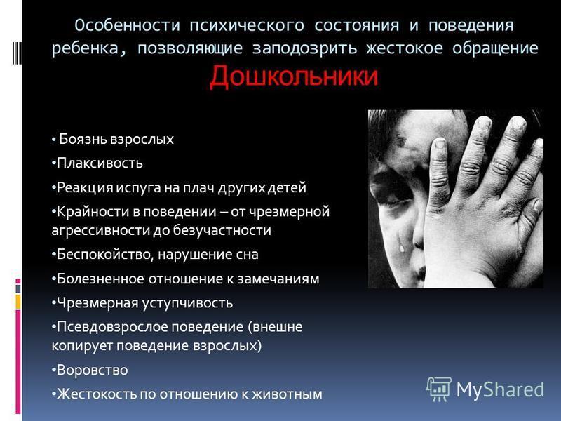 Особенности психического состояния и поведения ребенка, позволяющие заподозрить жестокое обращение Дошкольники Боязнь взрослых Плаксивость Реакция испуга на плач других детей Крайности в поведении – от чрезмерной агрессивности до безучастности Беспок