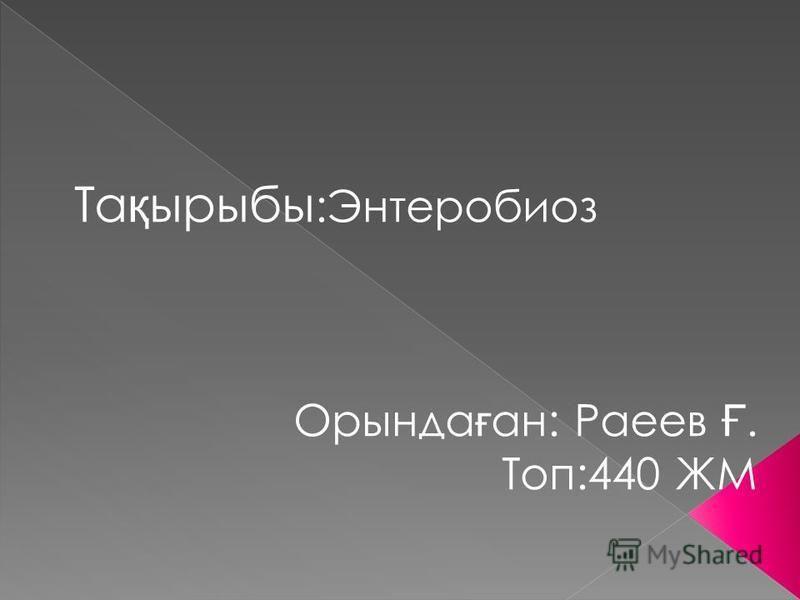 Та қ рыбы :Энтеробиоз Ортында ғ ан: Раеев Ғ. Топ:440 ЖМ