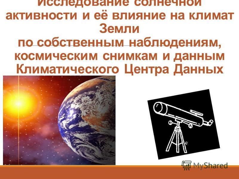 Исследование солнечной активности и её влияние на климат Земли по собственным наблюдениям, космическим снимкам и данным Климатического Центра Данных