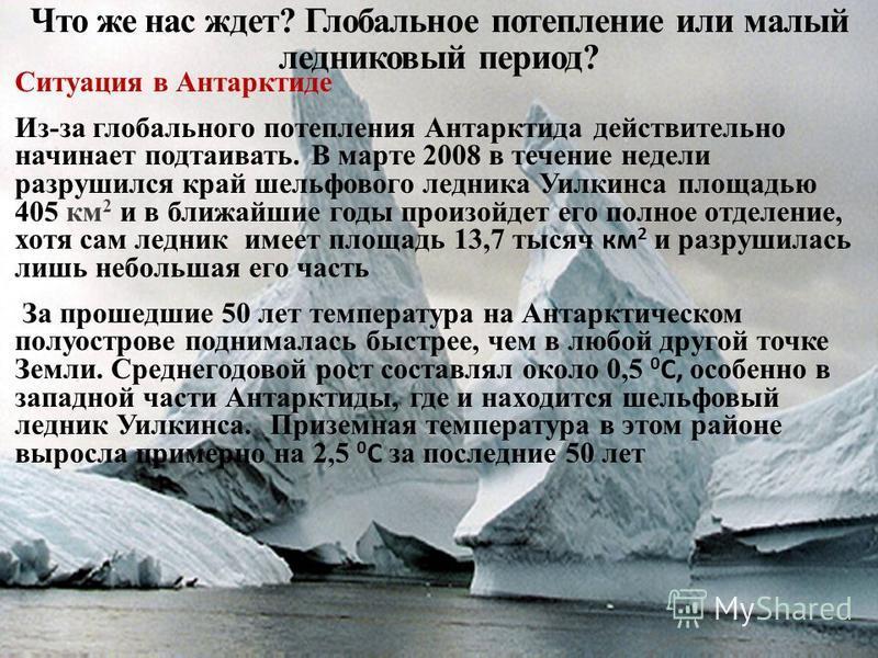 Что же нас ждет? Глобальное потепление или малый ледниковый период? Ситуация в Антарктиде Из-за глобального потепления Антарктида действительно начинает подтаивать. В марте 2008 в течение недели разрушился край шельфового ледника Уилкинса площадью 40