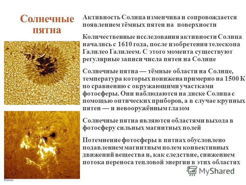 Солнечные пятна Активность Солнца изменчива и сопровождается появлением тёмных пятен на поверхности Количественные исследования активности Солнца начались с 1610 года, после изобретения телескопа Галилео Галилеем. С этого момента существуют регулярны