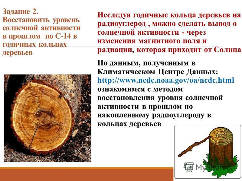 Задание 2. Восстановить уровень солнечной активности в прошлом по С-14 в годичных кольцах деревьев Исследуя годичные кольца деревьев на радиоуглерод, можно сделать вывод о солнечной активности - через изменения магнитного поля и радиации, которая при