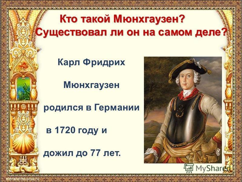 Кто такой Мюнхгаузен? Существовал ли он на самом деле? Карл Фридрих Мюнхгаузен родился в Германии в 1720 году и дожил до 77 лет.