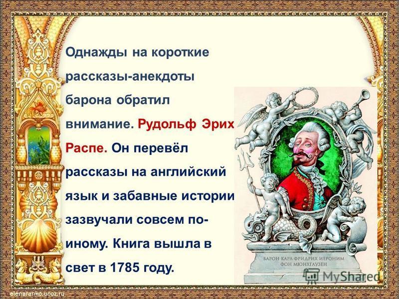Однажды на короткие рассказы-анекдоты барона обратил внимание. Рудольф Эрих Распе. Он перевёл рассказы на английский язык и забавные истории зазвучали совсем по- иному. Книга вышла в свет в 1785 году.