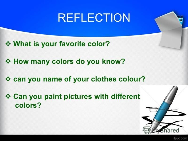 REFLECTION What is your favorite color? How many colors do you know? can you name of your clothes colour? Can you paint pictures with different colors?