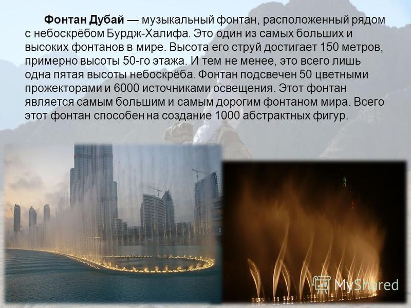 Фонтан Дубай музыкальный фонтан, расположенный рядом с небоскрёбом Бурдж-Халифа. Это один из самых больших и высоких фонтанов в мире. Высота его струй достигает 150 метров, примерно высоты 50-го этажа. И тем не менее, это всего лишь одна пятая высоты