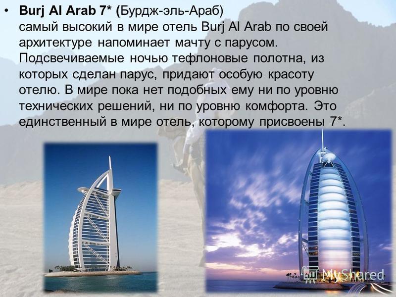 Burj Al Arab 7* (Бурдж-эль-Араб) самый высокий в мире отель Burj Al Arab по своей архитектуре напоминает мачту с парусом. Подсвечиваемые ночью тефлоновые полотна, из которых сделан парус, придают особую красоту отелю. В мире пока нет подобных ему ни