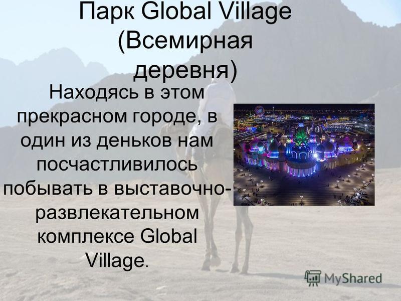 Парк Global Village (Всемирная деревня) Находясь в этом прекрасном городе, в один из деньков нам посчастливилось побывать в выставочно- развлекательном комплексе Global Village.
