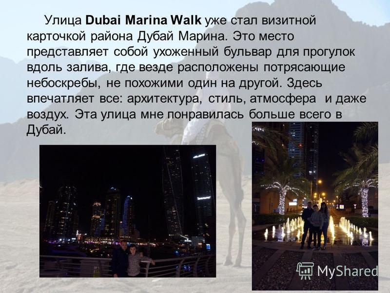 Улица Dubai Marina Walk уже стал визитной карточкой района Дубай Марина. Это место представляет собой ухоженный бульвар для прогулок вдоль залива, где везде расположены потрясающие небоскребы, не похожими один на другой. Здесь впечатляет все: архитек