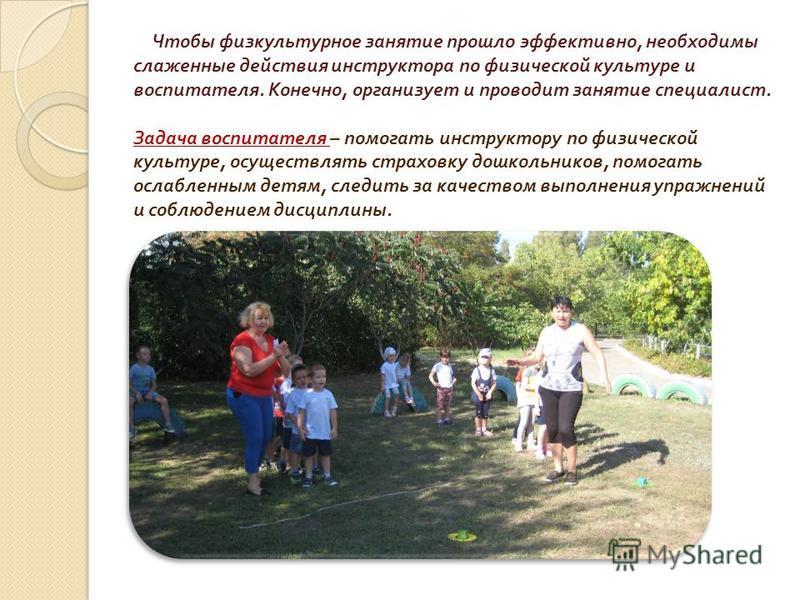 Чтобы физкультурное занятие прошло эффективно, необходимы слаженные действия инструктора по физической культуре и воспитателя. Конечно, организует и проводит занятие специалист. Задача воспитателя – помогать инструктору по физической культуре, осущес