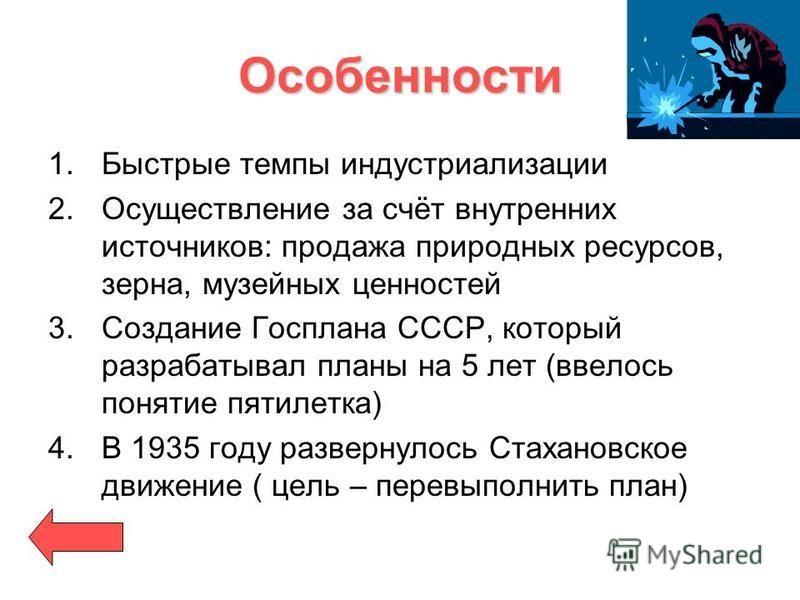Особенности 1. Быстрые темпы индустриализации 2. Осуществление за счёт внутренних источников: продажа природных ресурсов, зерна, музейных ценностей 3. Создание Госплана СССР, который разрабатывал планы на 5 лет (ввелось понятие пятилетка) 4. В 1935 г