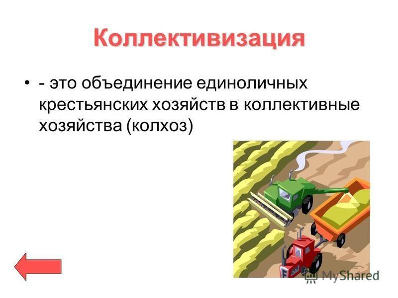 Коллективизация - это объединение единоличных крестьянских хозяйств в коллективные хозяйства (колхоз)