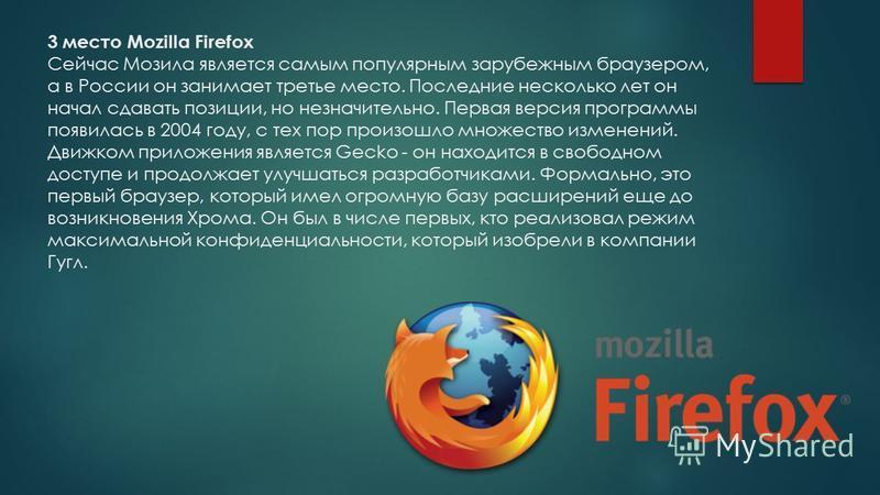 3 место Mozilla Firefox Сейчас Мозила является самым популярным зарубежным браузером, а в России он занимает третье место. Последние несколько лет он начал сдавать позиции, но незначительно. Первая версия программы появилась в 2004 году, с тех пор пр
