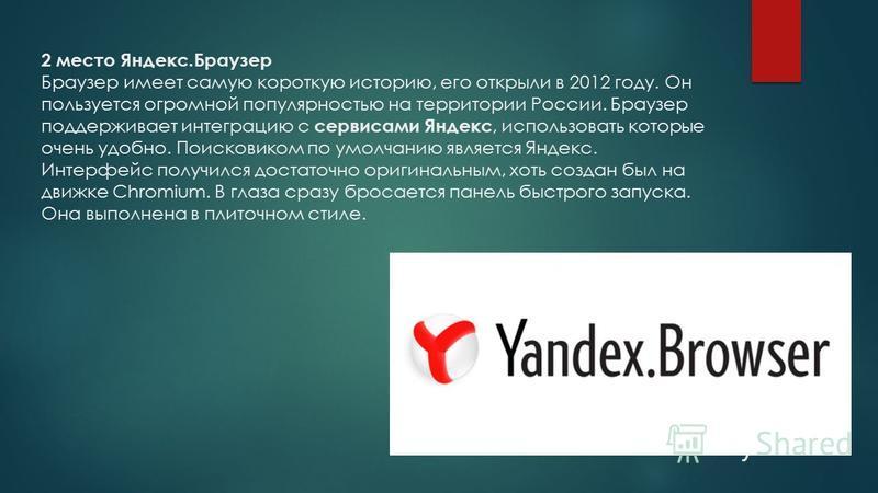 2 место Яндекс.Браузер Браузер имеет самую короткую историю, его открыли в 2012 году. Он пользуется огромной популярностью на территории России. Браузер поддерживает интеграцию с сервисами Яндекс, использовать которые очень удобно. Поисковиком по умо