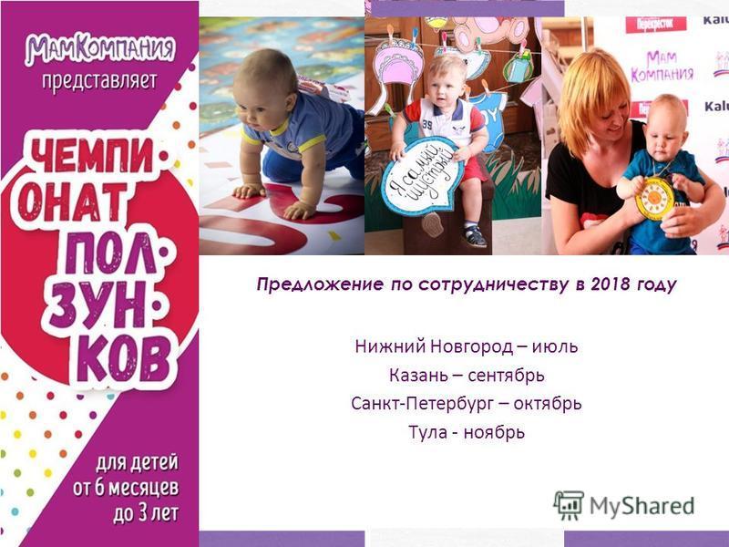 Нижний Новгород – июль Казань – сентябрь Санкт-Петербург – октябрь Тула - ноябрь Предложение по сотрудничеству в 2018 году