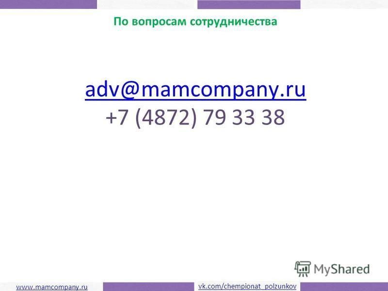 Чемпионат ползунков По вопросам сотрудничества adv@mamcompany.ru +7 (4872) 79 33 38 www.mamcompany.ru vk.com/chempionat_polzunkov