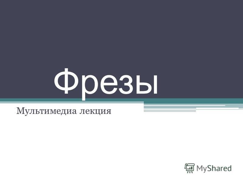 Фрезы Мультимедиа лекция