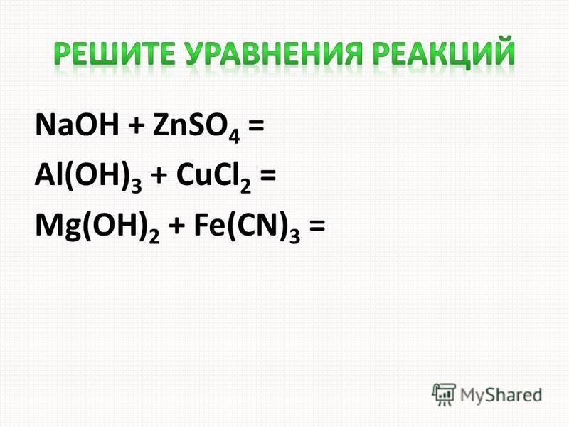 NaOH + ZnSO 4 = Al(OH) 3 + CuCl 2 = Mg(OH) 2 + Fe(CN) 3 =
