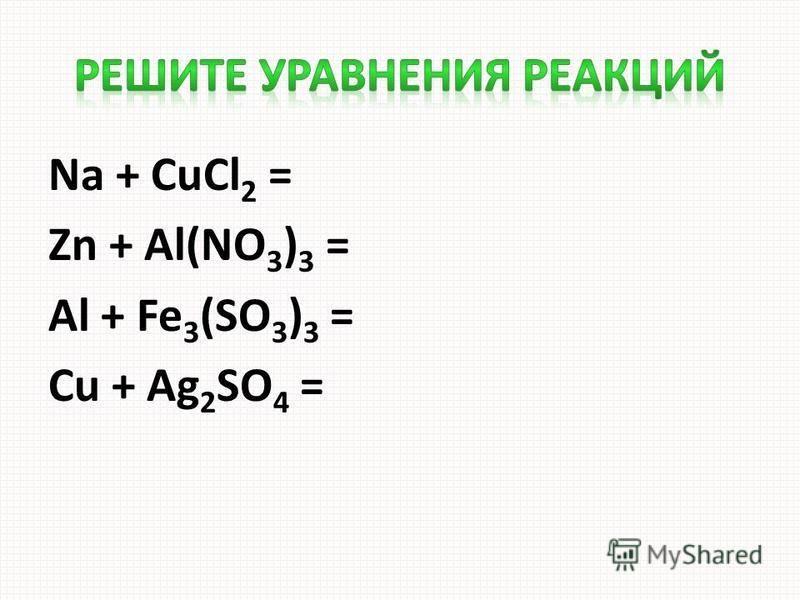 Na + CuCl 2 = Zn + Al(NO 3 ) 3 = Al + Fe 3 (SO 3 ) 3 = Cu + Ag 2 SO 4 =