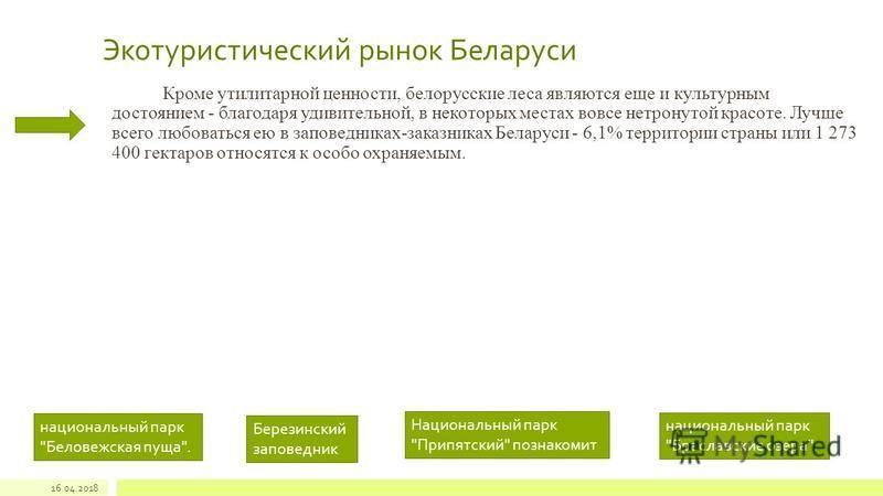 Экотуристический рынок Беларуси Кроме утилитарной ценности, белорусские леса являются еще и культурным достоянием - благодаря удивительной, в некоторых местах вовсе нетронутой красоте. Лучше всего любоваться ею в заповедниках-заказниках Беларуси - 6,