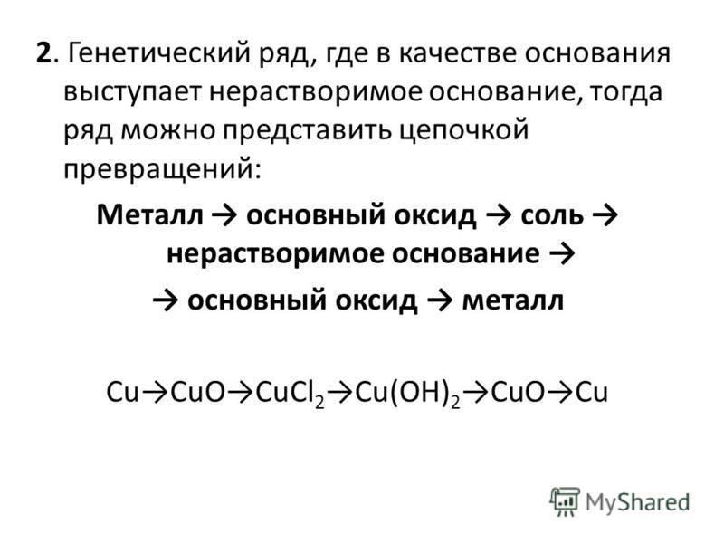 2. Генетический ряд, где в качестве основания выступает нерастворимое основание, тогда ряд можно представить цепочкой превращений: Металл основный оксид соль нерастворимое основание основный оксид металл CuCuOCuCl 2 Cu(OH) 2 CuOCu