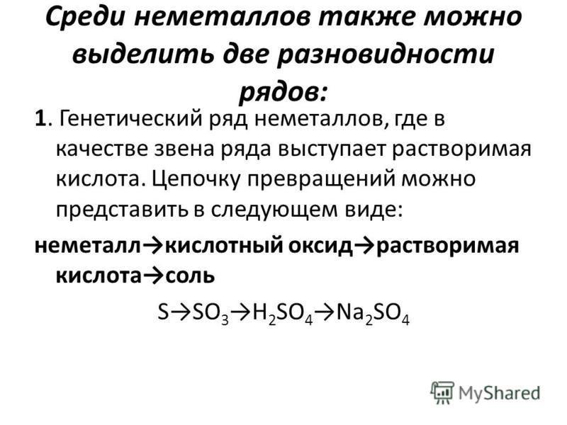 Среди неметаллов также можно выделить две разновидности рядов: 1. Генетический ряд неметаллов, где в качестве звена ряда выступает растворимая кислота. Цепочку превращений можно представить в следующем виде: неметалл кислотный оксид растворимая кисло